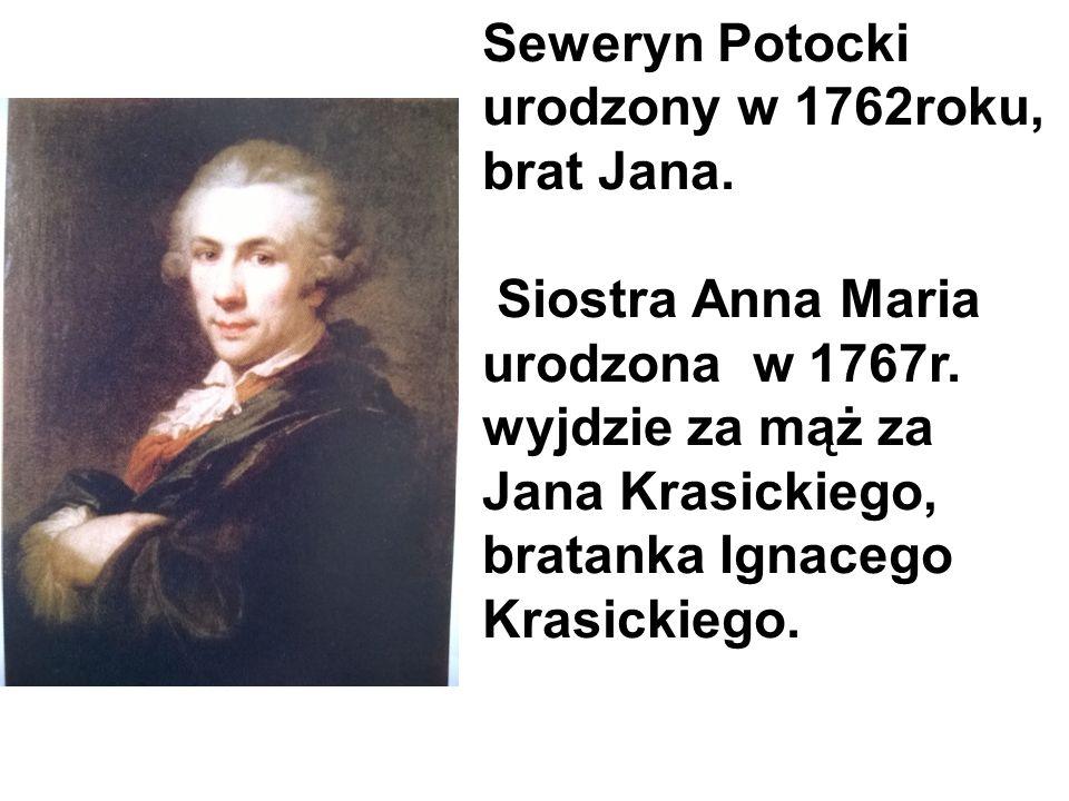 Seweryn Potocki urodzony w 1762roku, brat Jana. Siostra Anna Maria urodzona w 1767r. wyjdzie za mąż za Jana Krasickiego, bratanka Ignacego Krasickiego