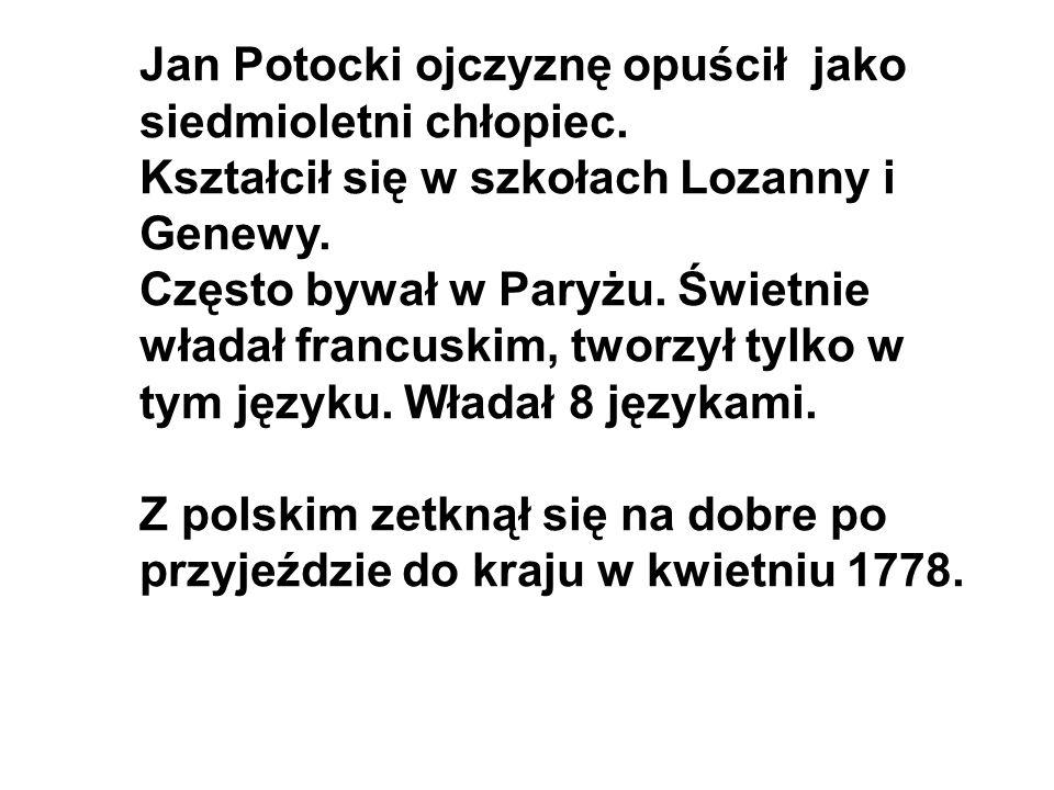 Jan Potocki ojczyznę opuścił jako siedmioletni chłopiec. Kształcił się w szkołach Lozanny i Genewy. Często bywał w Paryżu. Świetnie władał francuskim,
