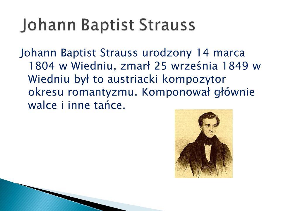 Johann Baptist Strauss urodzony 14 marca 1804 w Wiedniu, zmarł 25 września 1849 w Wiedniu był to austriacki kompozytor okresu romantyzmu.