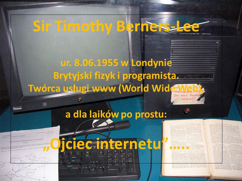 """Sir Timothy Berners-Lee ur. 8.06.1955 w Londynie Brytyjski fizyk i programista. Twórca usługi www (World Wide Web), a dla laików po prostu: """"Ojciec in"""