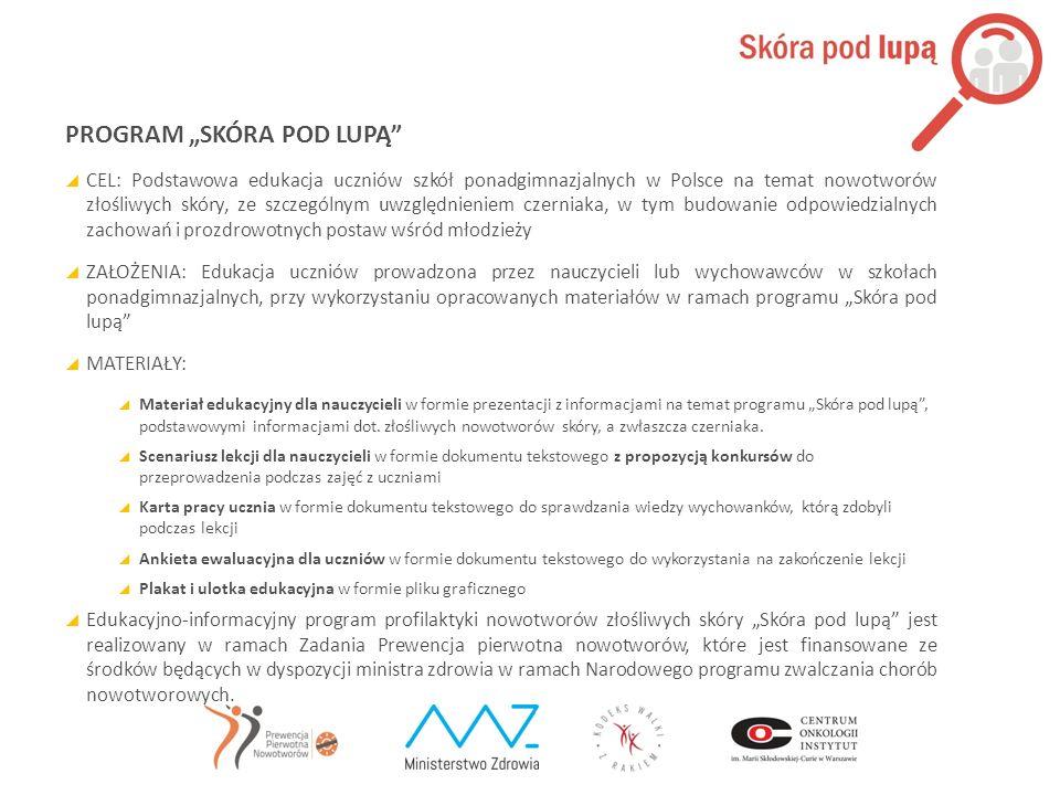 """PROGRAM """"SKÓRA POD LUPĄ""""  CEL: Podstawowa edukacja uczniów szkół ponadgimnazjalnych w Polsce na temat nowotworów złośliwych skóry, ze szczególnym uwz"""