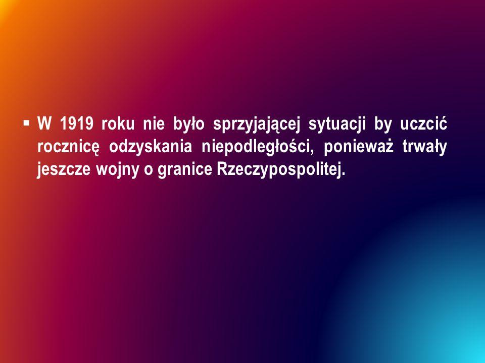  W 1919 roku nie było sprzyjającej sytuacji by uczcić rocznicę odzyskania niepodległości, ponieważ trwały jeszcze wojny o granice Rzeczypospolitej.