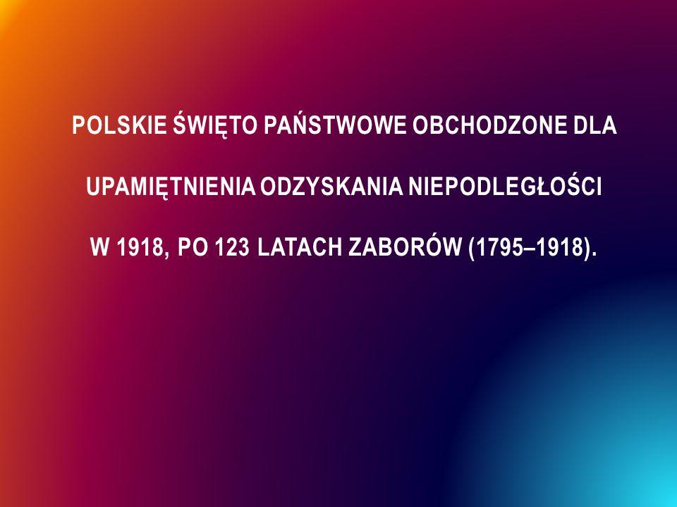 POLSKIE ŚWIĘTO PAŃSTWOWE OBCHODZONE DLA UPAMIĘTNIENIA ODZYSKANIA NIEPODLEGŁOŚCI W 1918, PO 123 LATACH ZABORÓW (1795–1918).