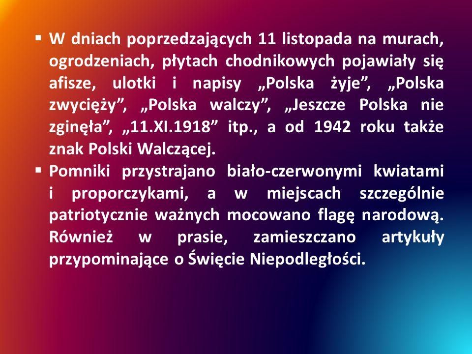 """ W dniach poprzedzających 11 listopada na murach, ogrodzeniach, płytach chodnikowych pojawiały się afisze, ulotki i napisy """"Polska żyje , """"Polska zwycięży , """"Polska walczy , """"Jeszcze Polska nie zginęła , """"11.XI.1918 itp., a od 1942 roku także znak Polski Walczącej."""