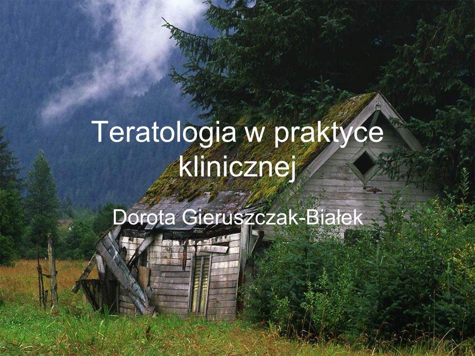 Teratologia w praktyce klinicznej Dorota Gieruszczak-Białek