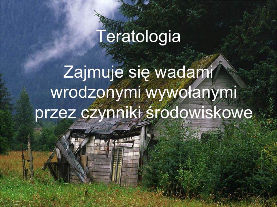 Teratologia Zajmuje się wadami wrodzonymi wywołanymi przez czynniki środowiskowe