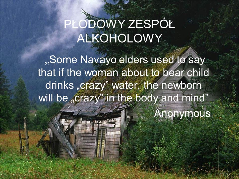 "PŁODOWY ZESPÓŁ ALKOHOLOWY "" Some Navayo elders used to say that if the woman about to bear child drinks ""crazy"" water, the newborn will be ""crazy"" in"