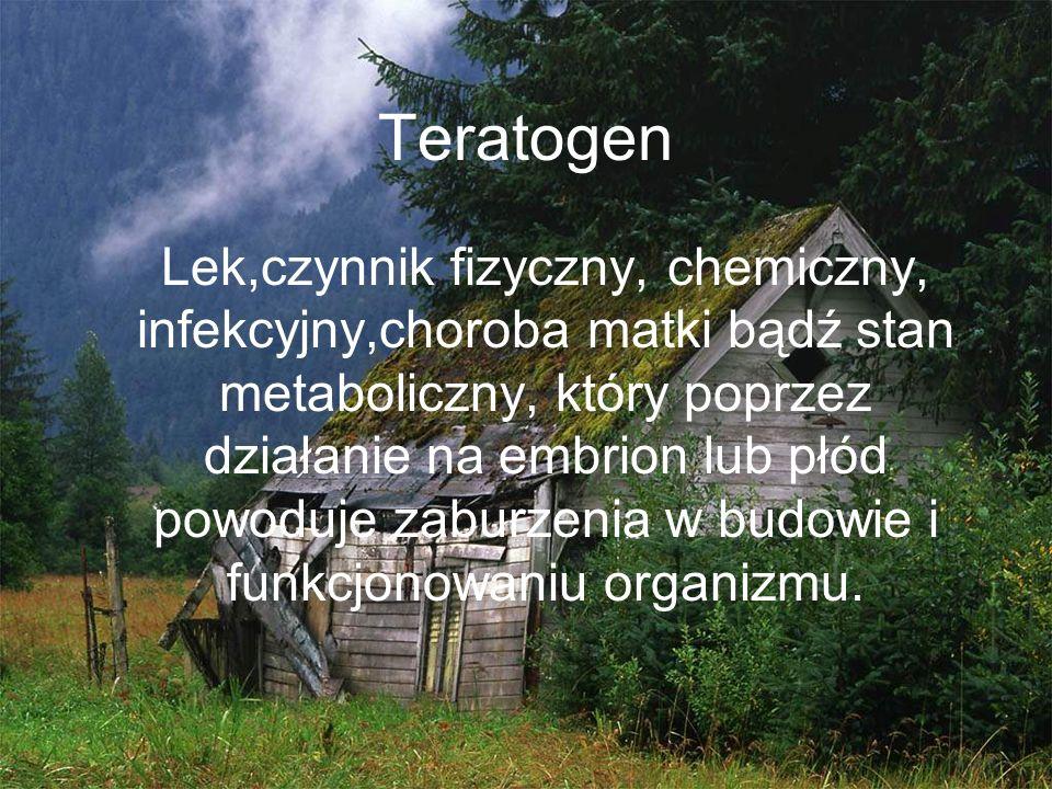 Teratogen Lek,czynnik fizyczny, chemiczny, infekcyjny,choroba matki bądź stan metaboliczny, który poprzez działanie na embrion lub płód powoduje zabur