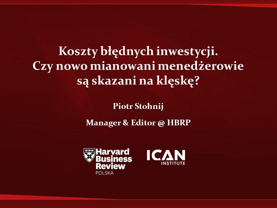 Koszty błędnych inwestycji. Czy nowo mianowani menedżerowie są skazani na klęskę? Piotr Stohnij Manager & Editor @ HBRP