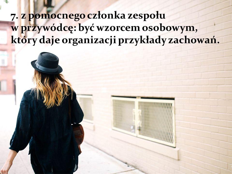 7. z pomocnego członka zespołu w przywódcę: być wzorcem osobowym, który daje organizacji przykłady zachowań.