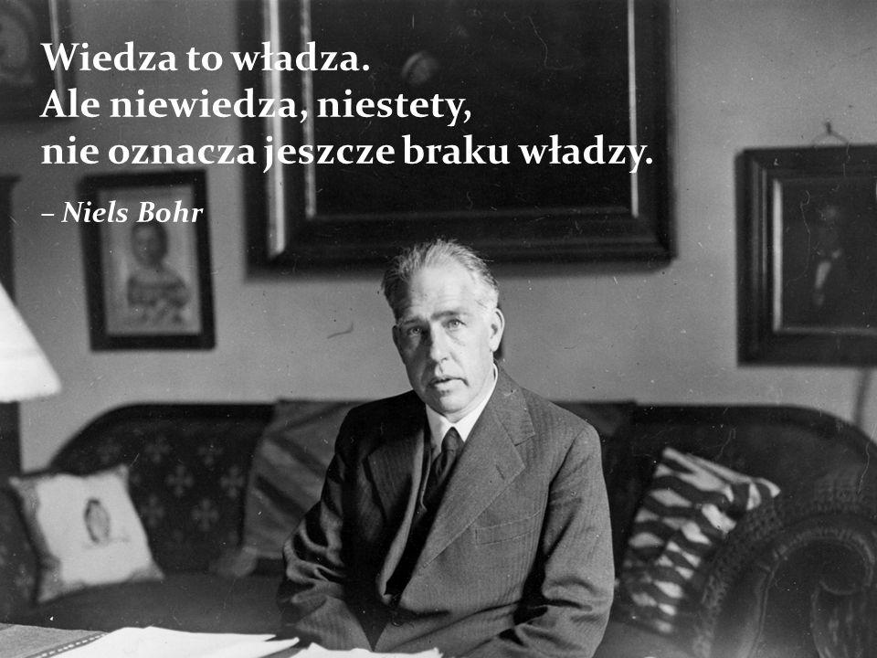 Wiedza to władza. Ale niewiedza, niestety, nie oznacza jeszcze braku władzy. – Niels Bohr