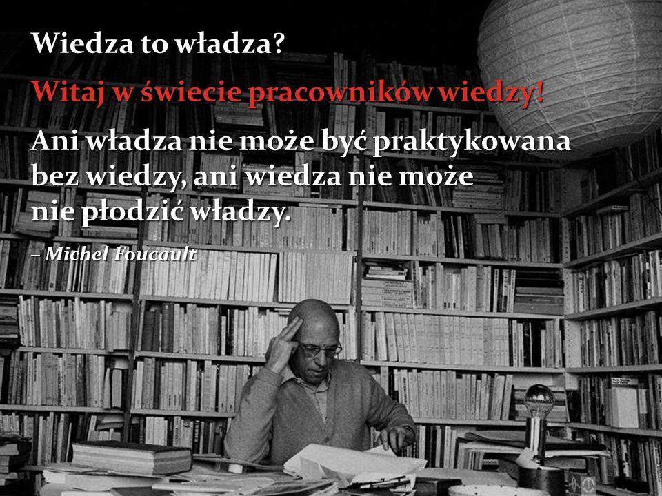 """"""" Wiedza to władza? Witaj w świecie pracowników wiedzy! Ani władza nie może być praktykowana bez wiedzy, ani wiedza nie może nie płodzić władzy. – Mic"""