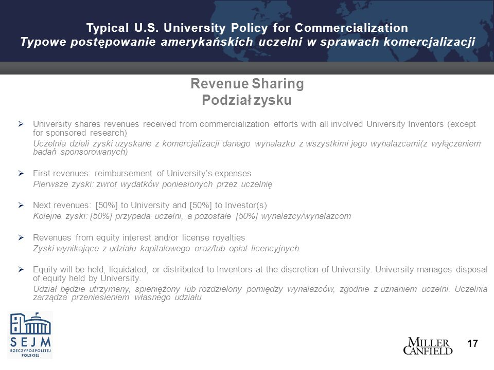 Revenue Sharing Podział zysku  University shares revenues received from commercialization efforts with all involved University Inventors (except for sponsored research) Uczelnia dzieli zyski uzyskane z komercjalizacji danego wynalazku z wszystkimi jego wynalazcami(z wyłączeniem badań sponsorowanych)  First revenues: reimbursement of University's expenses Pierwsze zyski: zwrot wydatkόw poniesionych przez uczelnię  Next revenues: [50%] to University and [50%] to Investor(s) Kolejne zyski: [50%] przypada uczelni, a pozostałe [50%] wynalazcy/wynalazcom  Revenues from equity interest and/or license royalties Zyski wynikające z udziału kapitalowego oraz/lub opłat licencyjnych  Equity will be held, liquidated, or distributed to Inventors at the discretion of University.