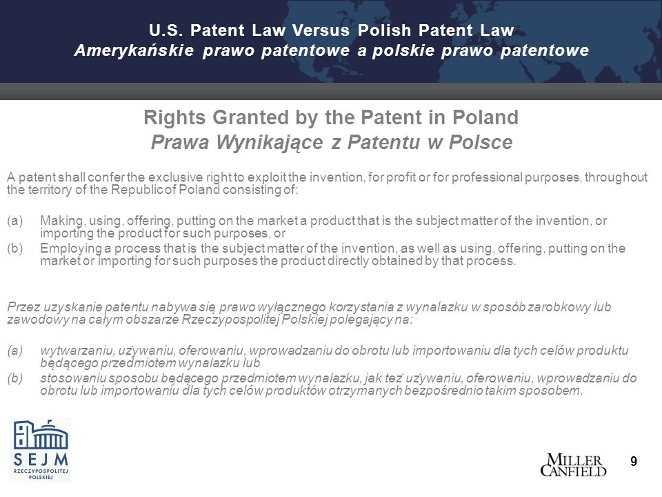 Rights Granted by the Patent in Poland Prawa Wynikające z Patentu w Polsce A patent shall confer the exclusive right to exploit the invention, for profit or for professional purposes, throughout the territory of the Republic of Poland consisting of:  Making, using, offering, putting on the market a product that is the subject matter of the invention, or importing the product for such purposes, or  Employing a process that is the subject matter of the invention, as well as using, offering, putting on the market or importing for such purposes the product directly obtained by that process.