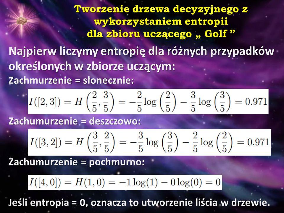 """Tworzenie drzewa decyzyjnego z wykorzystaniem entropii dla zbioru uczącego """" Golf Najpierw liczymy entropię dla różnych przypadków określonych w zbiorze uczącym: Zachmurzenie = słonecznie: Zachumurzenie = deszczowo: Zachumurzenie = pochmurno: Jeśli entropia = 0, oznacza to utworzenie liścia w drzewie."""