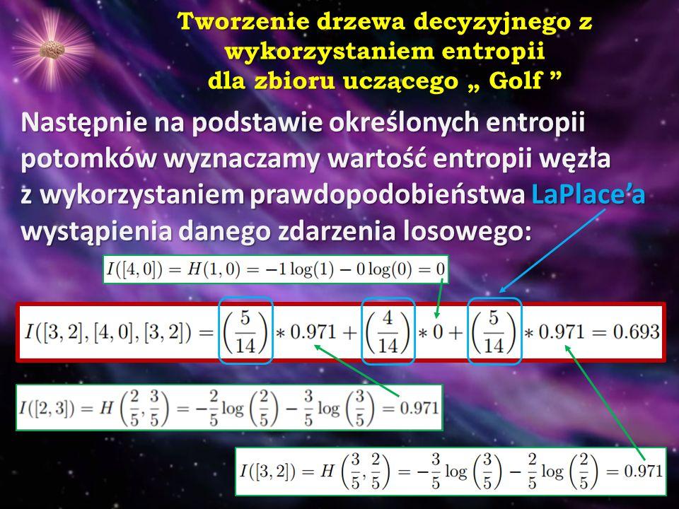 """Tworzenie drzewa decyzyjnego z wykorzystaniem entropii dla zbioru uczącego """" Golf Następnie na podstawie określonych entropii potomków wyznaczamy wartość entropii węzła z wykorzystaniem prawdopodobieństwa LaPlace'a wystąpienia danego zdarzenia losowego:"""