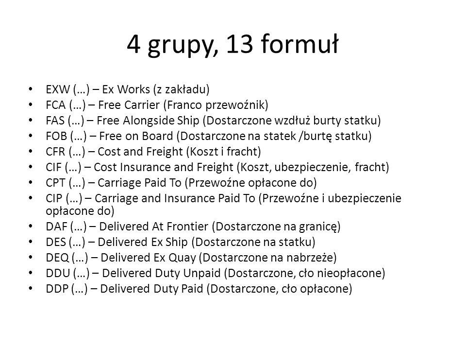 4 grupy, 13 formuł EXW (…) – Ex Works (z zakładu) FCA (…) – Free Carrier (Franco przewoźnik) FAS (…) – Free Alongside Ship (Dostarczone wzdłuż burty s