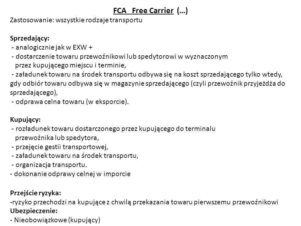 FCA Free Carrier (…) Zastosowanie: wszystkie rodzaje transportu Sprzedający: - analogicznie jak w EXW + - dostarczenie towaru przewoźnikowi lub spedyt