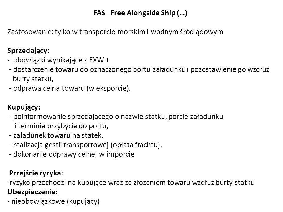 FAS Free Alongside Ship (…) Zastosowanie: tylko w transporcie morskim i wodnym śródlądowym Sprzedający: - obowiązki wynikające z EXW + - dostarczenie