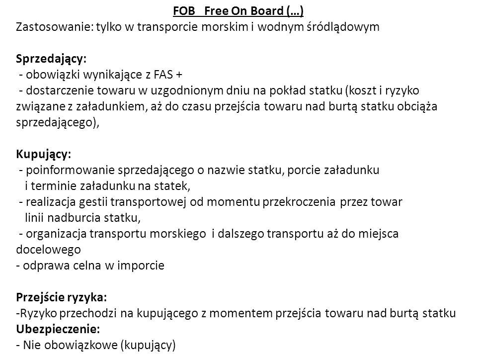 FOB Free On Board (…) Zastosowanie: tylko w transporcie morskim i wodnym śródlądowym Sprzedający: - obowiązki wynikające z FAS + - dostarczenie towaru