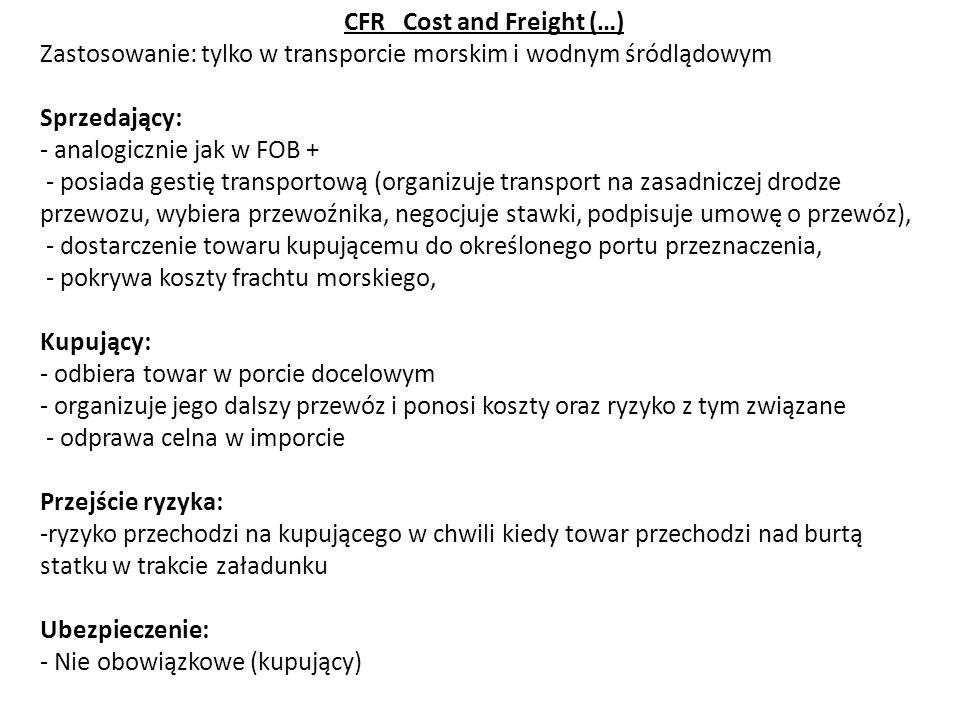 CFR Cost and Freight (…) Zastosowanie: tylko w transporcie morskim i wodnym śródlądowym Sprzedający: - analogicznie jak w FOB + - posiada gestię trans