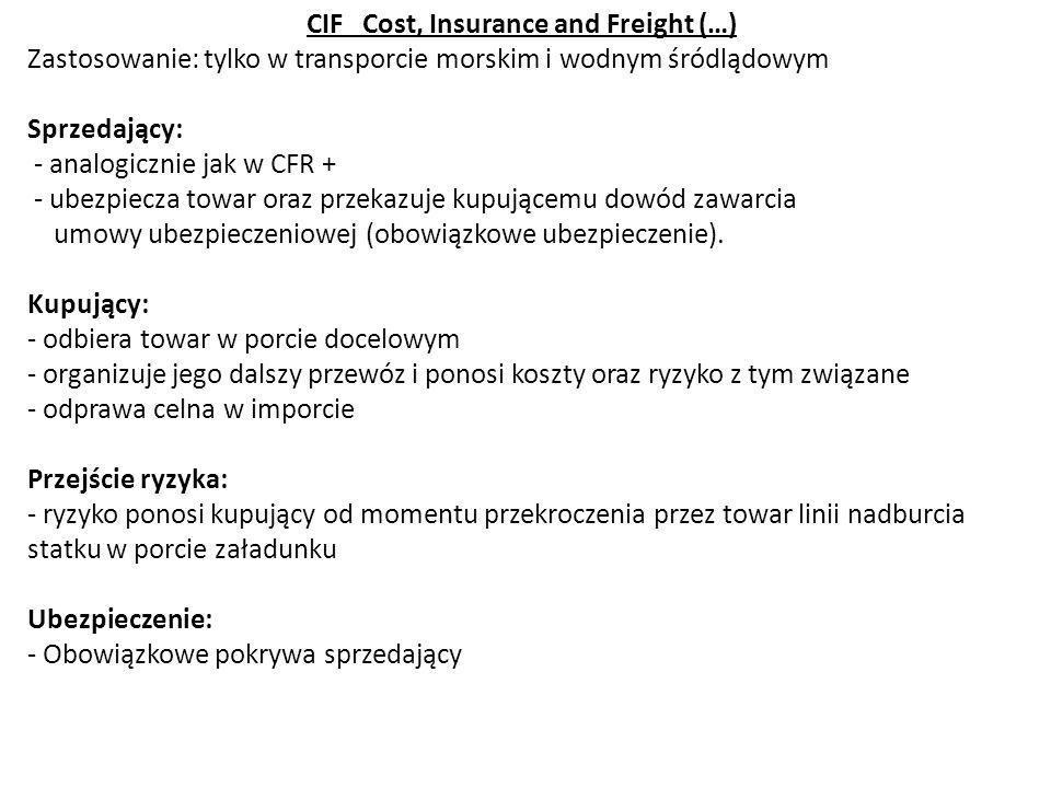 CIF Cost, Insurance and Freight (…) Zastosowanie: tylko w transporcie morskim i wodnym śródlądowym Sprzedający: - analogicznie jak w CFR + - ubezpiecz