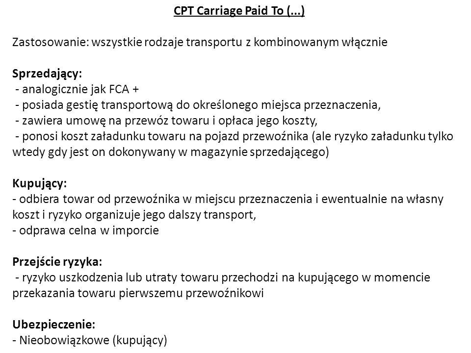 CPT Carriage Paid To (...) Zastosowanie: wszystkie rodzaje transportu z kombinowanym włącznie Sprzedający: - analogicznie jak FCA + - posiada gestię t