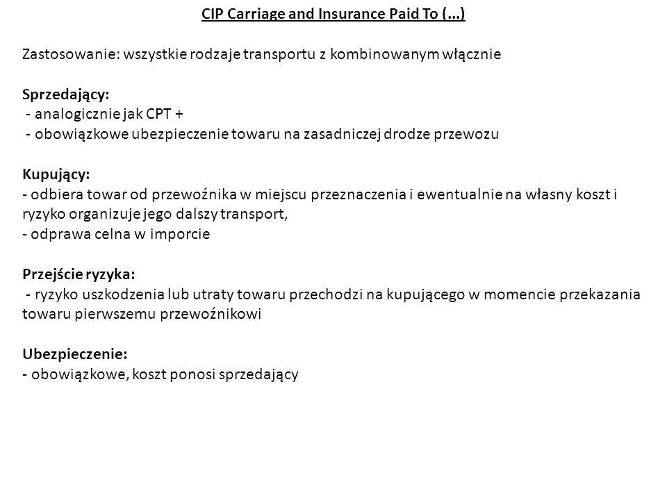 CIP Carriage and Insurance Paid To (...) Zastosowanie: wszystkie rodzaje transportu z kombinowanym włącznie Sprzedający: - analogicznie jak CPT + - ob