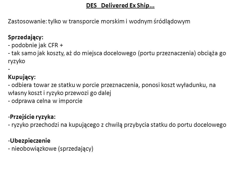 DES Delivered Ex Ship... Zastosowanie: tylko w transporcie morskim i wodnym śródlądowym Sprzedający: - podobnie jak CFR + - tak samo jak koszty, aż do