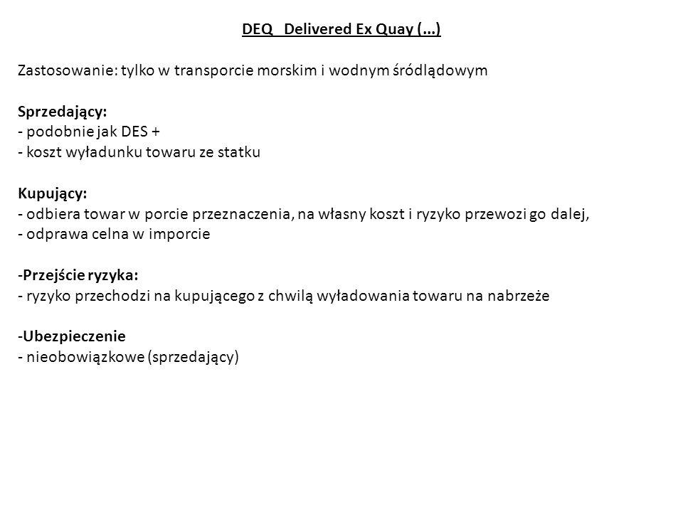 DEQ Delivered Ex Quay (...) Zastosowanie: tylko w transporcie morskim i wodnym śródlądowym Sprzedający: - podobnie jak DES + - koszt wyładunku towaru