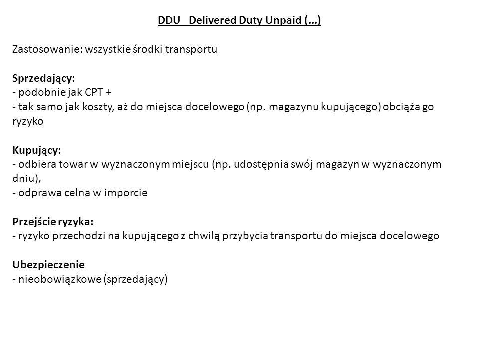 DDU Delivered Duty Unpaid (...) Zastosowanie: wszystkie środki transportu Sprzedający: - podobnie jak CPT + - tak samo jak koszty, aż do miejsca docel