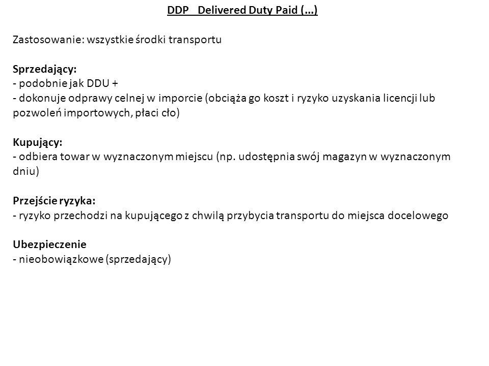 DDP Delivered Duty Paid (...) Zastosowanie: wszystkie środki transportu Sprzedający: - podobnie jak DDU + - dokonuje odprawy celnej w imporcie (obciąż
