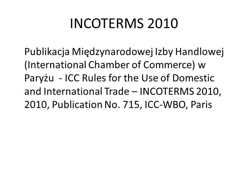 INCOTERMS 2010 Publikacja Międzynarodowej Izby Handlowej (International Chamber of Commerce) w Paryżu - ICC Rules for the Use of Domestic and Internat