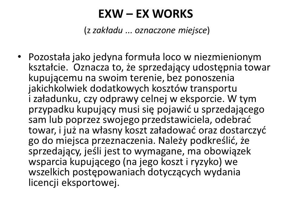 EXW – EX WORKS (z zakładu... oznaczone miejsce) Pozostała jako jedyna formuła loco w niezmienionym kształcie. Oznacza to, że sprzedający udostępnia to