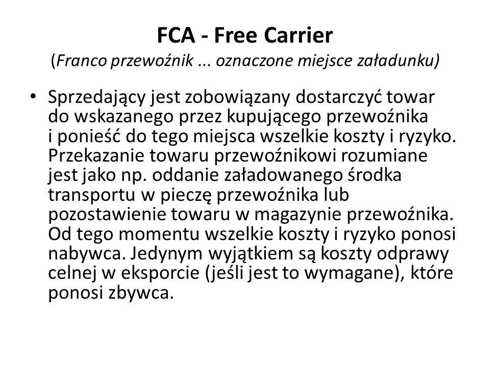 FCA - Free Carrier (Franco przewoźnik... oznaczone miejsce załadunku) Sprzedający jest zobowiązany dostarczyć towar do wskazanego przez kupującego prz