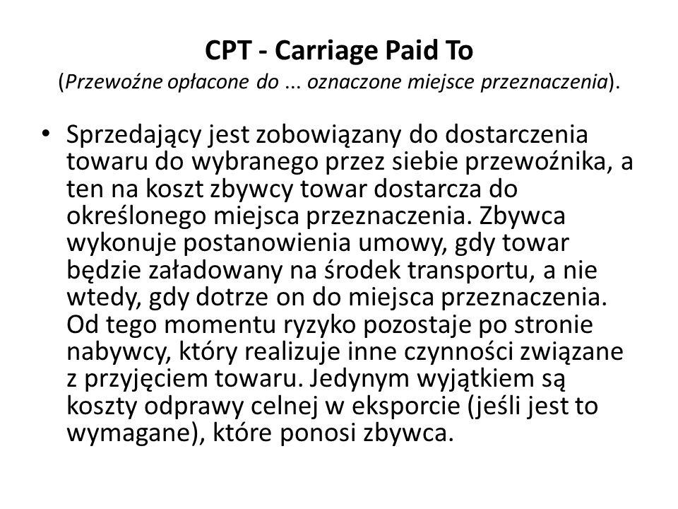CPT - Carriage Paid To (Przewoźne opłacone do... oznaczone miejsce przeznaczenia). Sprzedający jest zobowiązany do dostarczenia towaru do wybranego pr