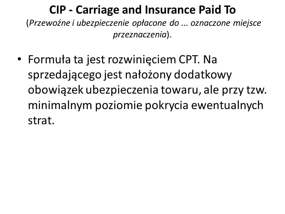 CIP - Carriage and Insurance Paid To (Przewoźne i ubezpieczenie opłacone do... oznaczone miejsce przeznaczenia). Formuła ta jest rozwinięciem CPT. Na