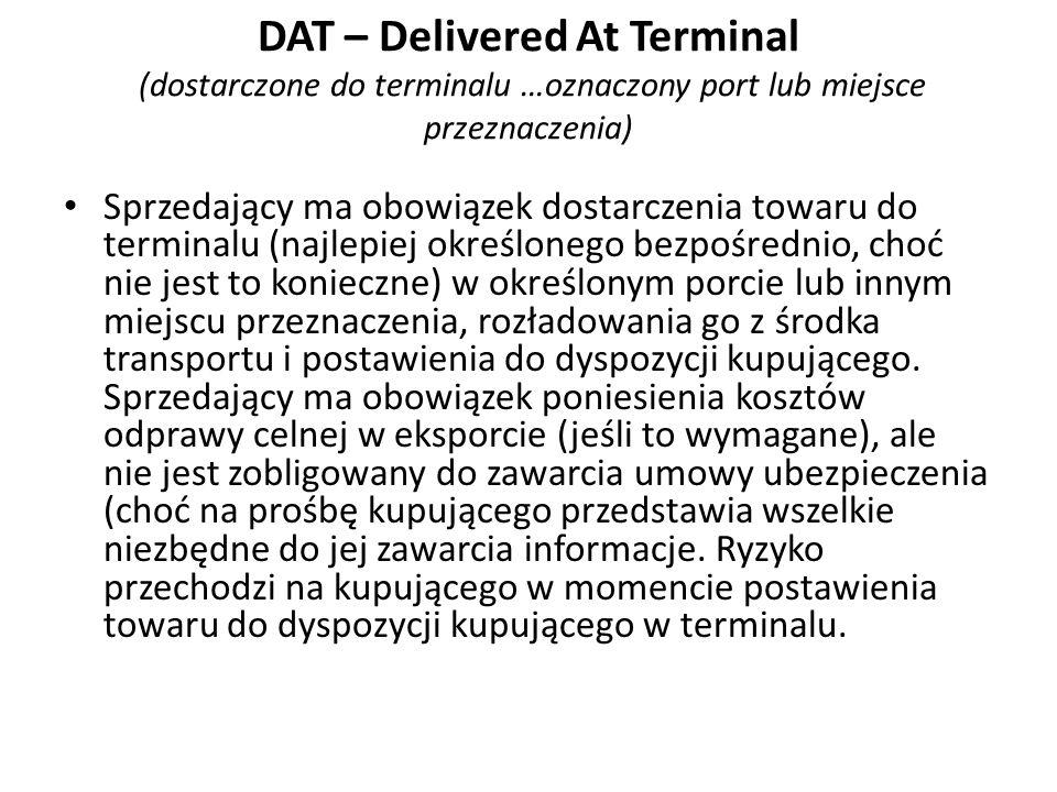 DAT – Delivered At Terminal (dostarczone do terminalu …oznaczony port lub miejsce przeznaczenia) Sprzedający ma obowiązek dostarczenia towaru do termi