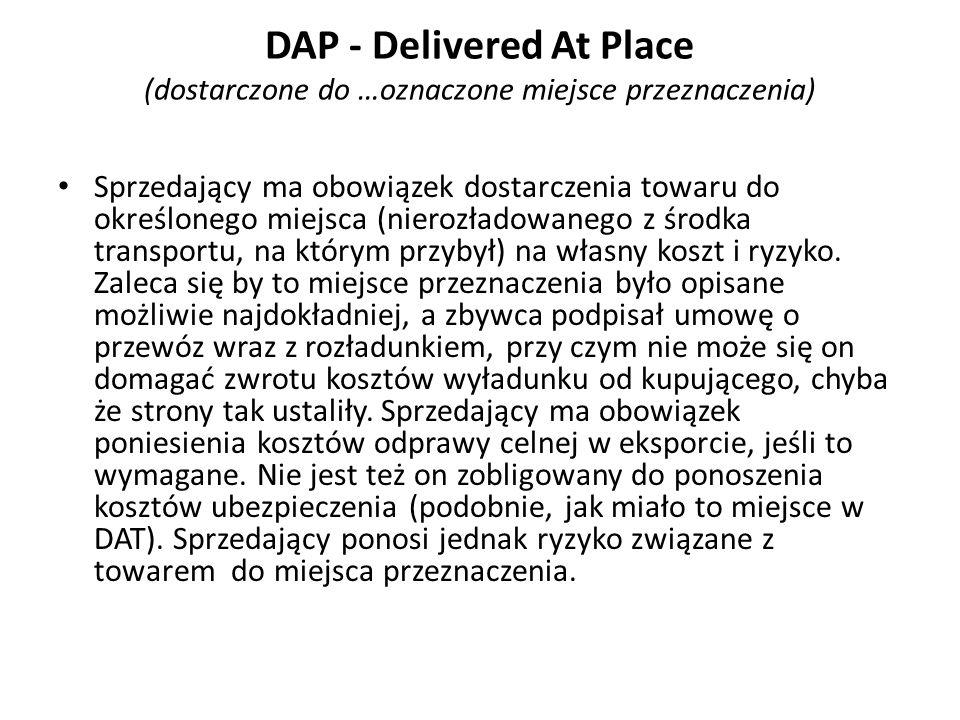 DAP - Delivered At Place (dostarczone do …oznaczone miejsce przeznaczenia) Sprzedający ma obowiązek dostarczenia towaru do określonego miejsca (nieroz