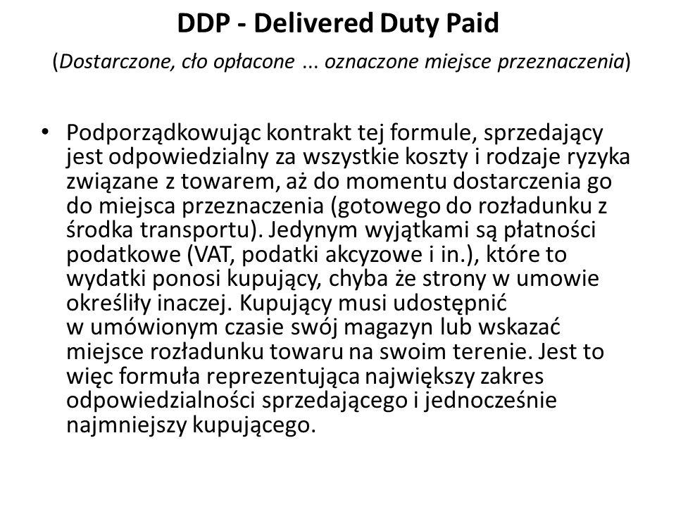 DDP - Delivered Duty Paid (Dostarczone, cło opłacone... oznaczone miejsce przeznaczenia) Podporządkowując kontrakt tej formule, sprzedający jest odpow