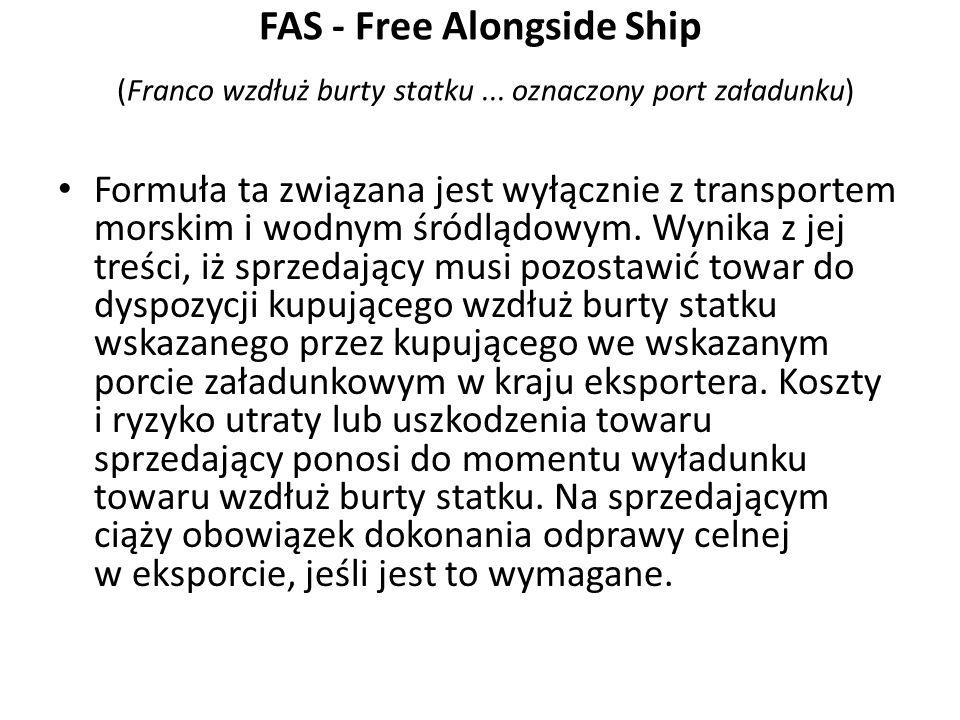 FAS - Free Alongside Ship (Franco wzdłuż burty statku... oznaczony port załadunku) Formuła ta związana jest wyłącznie z transportem morskim i wodnym ś