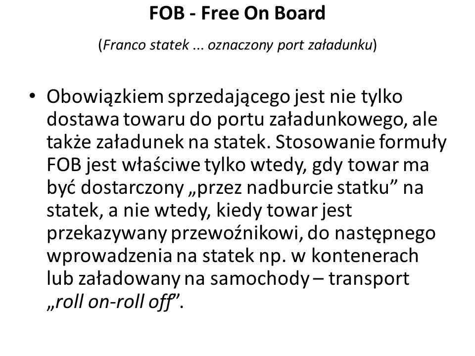 FOB - Free On Board (Franco statek... oznaczony port załadunku) Obowiązkiem sprzedającego jest nie tylko dostawa towaru do portu załadunkowego, ale ta