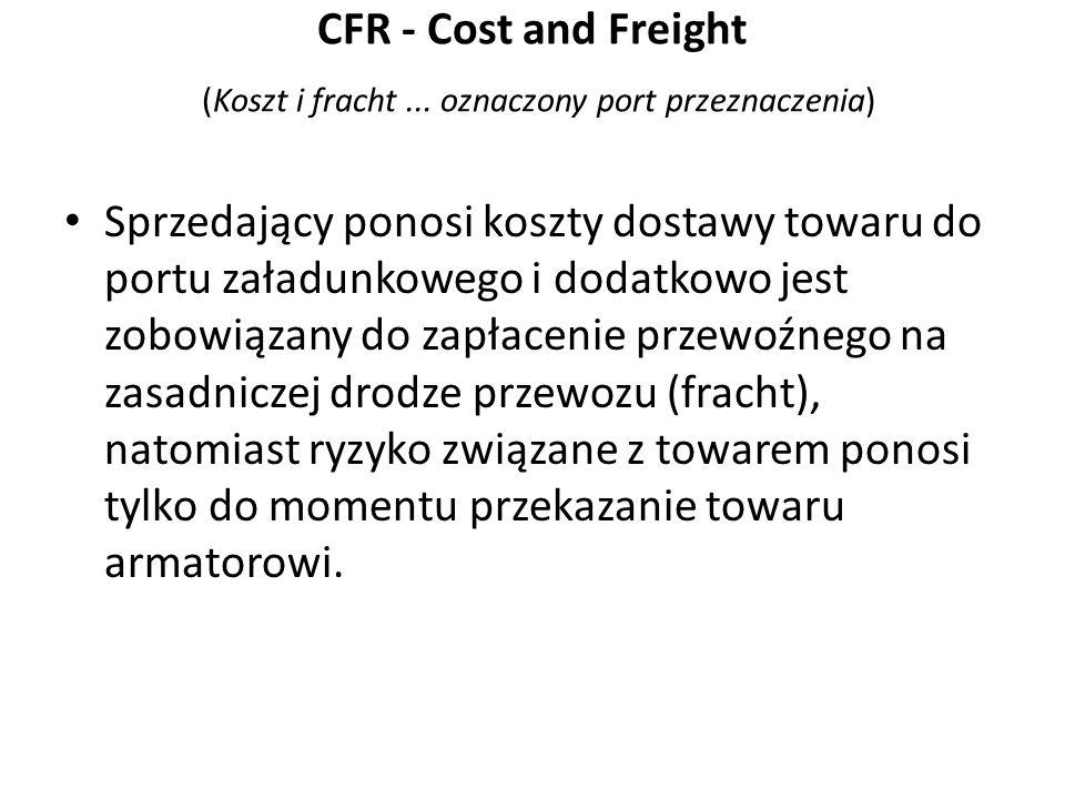 CFR - Cost and Freight (Koszt i fracht... oznaczony port przeznaczenia) Sprzedający ponosi koszty dostawy towaru do portu załadunkowego i dodatkowo je