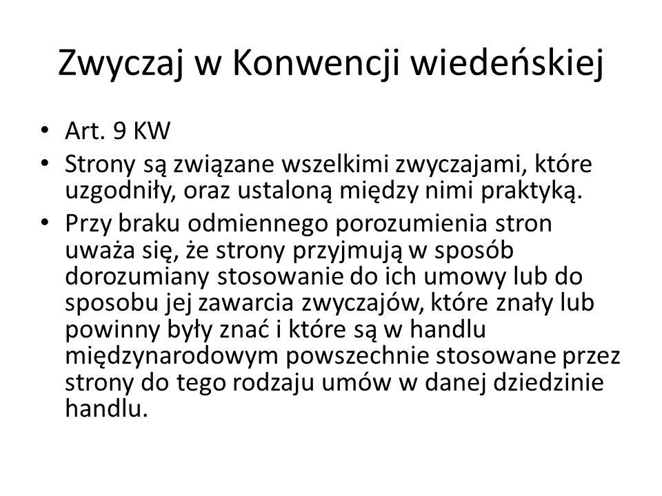 Zwyczaj w Konwencji wiedeńskiej Art. 9 KW Strony są związane wszelkimi zwyczajami, które uzgodniły, oraz ustaloną między nimi praktyką. Przy braku odm