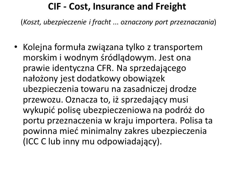 CIF - Cost, Insurance and Freight (Koszt, ubezpieczenie i fracht... oznaczony port przeznaczania) Kolejna formuła związana tylko z transportem morskim