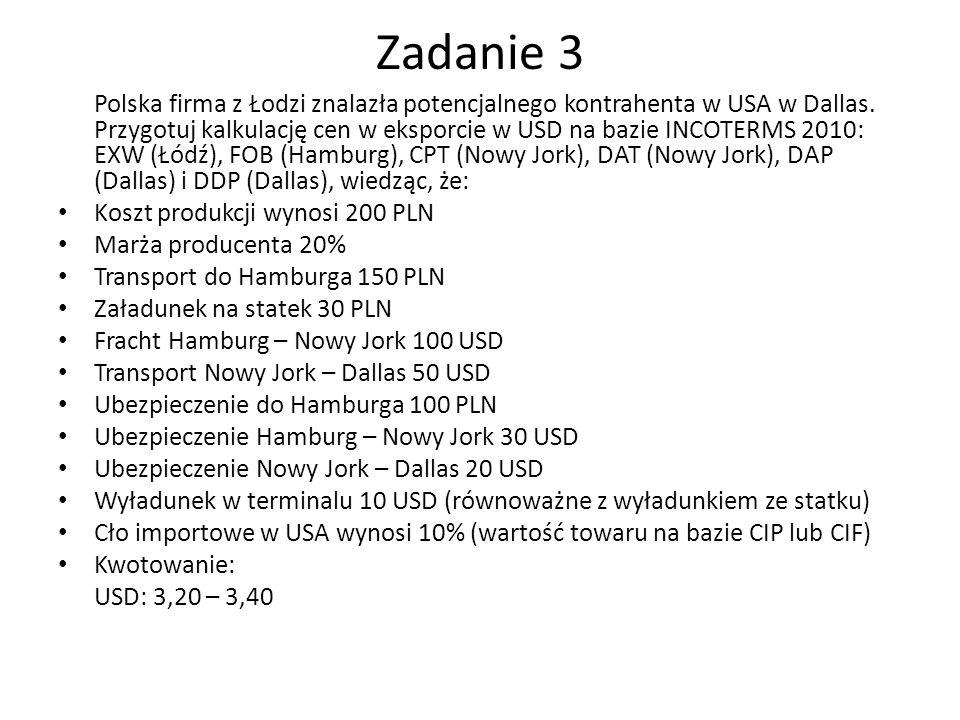 Zadanie 3 Polska firma z Łodzi znalazła potencjalnego kontrahenta w USA w Dallas. Przygotuj kalkulację cen w eksporcie w USD na bazie INCOTERMS 2010: