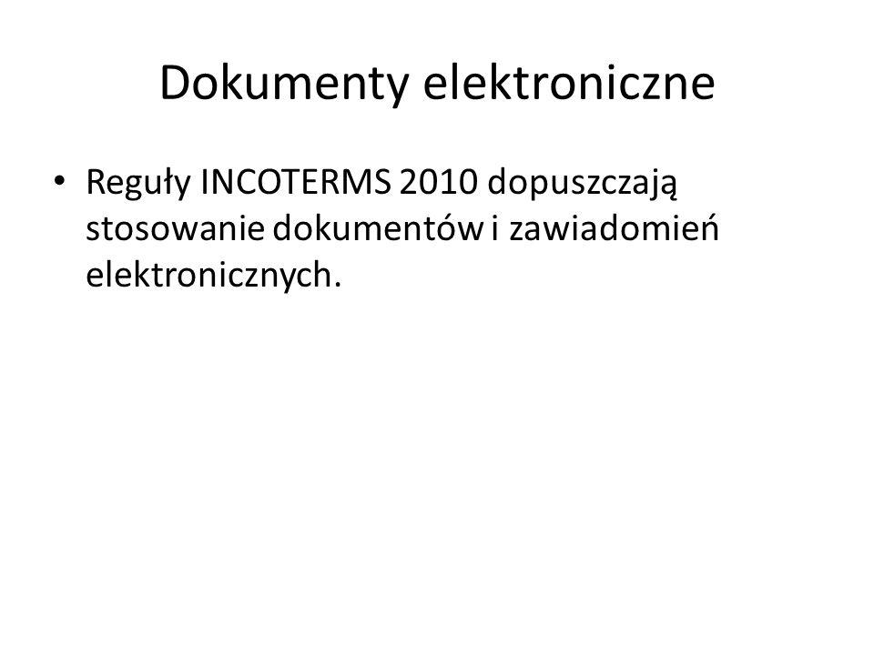 Dokumenty elektroniczne Reguły INCOTERMS 2010 dopuszczają stosowanie dokumentów i zawiadomień elektronicznych.