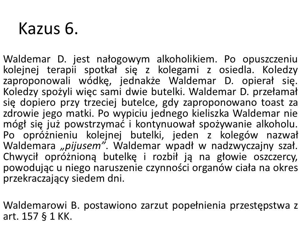 Kazus 6. Waldemar D. jest nałogowym alkoholikiem. Po opuszczeniu kolejnej terapii spotkał się z kolegami z osiedla. Koledzy zaproponowali wódkę, jedna