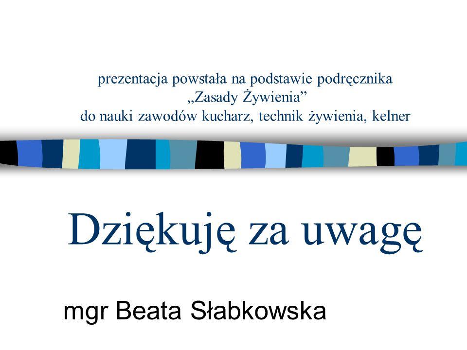 """prezentacja powstała na podstawie podręcznika """"Zasady Żywienia"""" do nauki zawodów kucharz, technik żywienia, kelner Dziękuję za uwagę mgr Beata Słabkow"""
