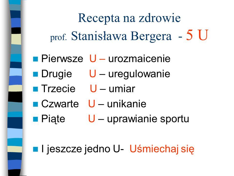 Recepta na zdrowie prof. Stanisława Bergera - 5 U Pierwsze U – urozmaicenie Drugie U – uregulowanie Trzecie U – umiar Czwarte U – unikanie Piąte U – u